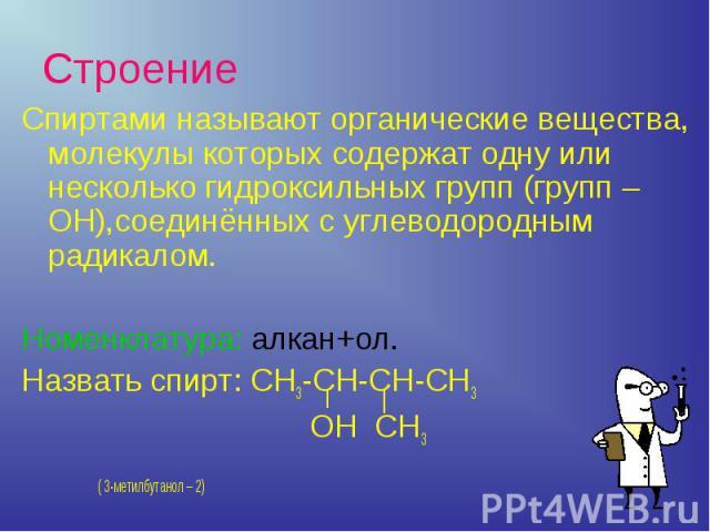 Спиртами называют органические вещества, молекулы которых содержат одну или несколько гидроксильных групп (групп – ОН),соединённых с углеводородным радикалом.Номенклатура: алкан+ол.Назвать спирт: СН3-СН-СН-СН3 ОН СН3 ( 3-метилбутанол – 2)