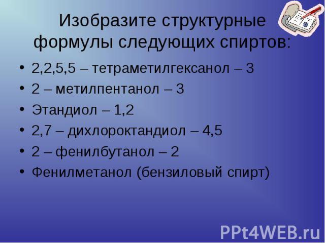 Изобразите структурные формулы следующих спиртов: 2,2,5,5 – тетраметилгексанол – 32 – метилпентанол – 3Этандиол – 1,22,7 – дихлороктандиол – 4,5 2 – фенилбутанол – 2 Фенилметанол (бензиловый спирт)