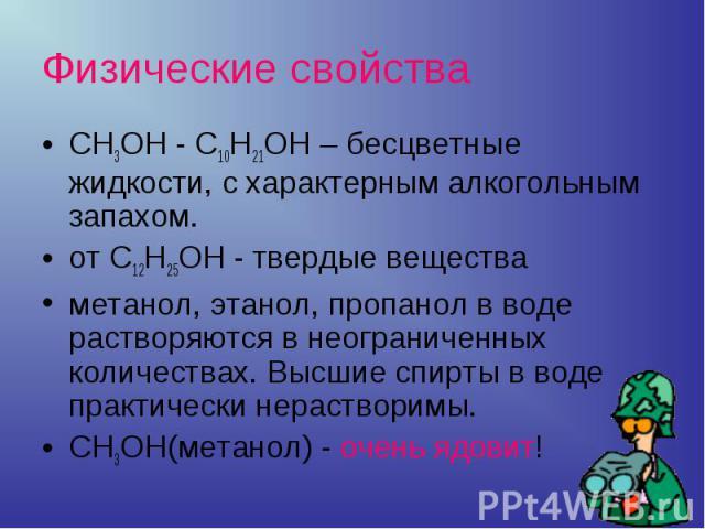 CH3OH - C10H21OH – бесцветные жидкости, с характерным алкогольным запахом.от C12H25OH - твердые веществаметанол, этанол, пропанол в воде растворяются в неограниченных количествах. Высшие спирты в воде практически нерастворимы.CH3OH(метанол) - очень …