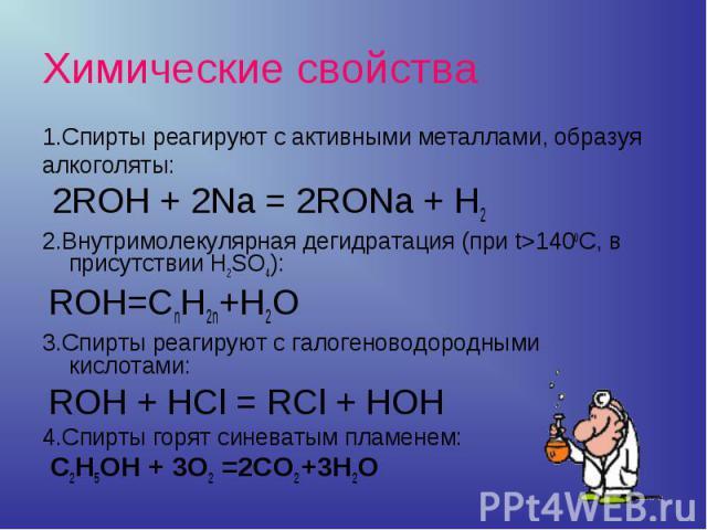 Химические свойства 1.Спирты реагируют с активными металлами, образуя алкоголяты: 2ROH + 2Na = 2RONa + H2 2.Внутримолекулярная дегидратация (при t>1400С, в присутствии H2SO4): ROH=CnH2n+H2O3.Спирты реагируют с галогеноводородными кислотами: ROH + HC…