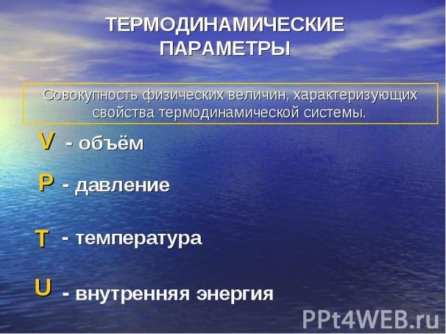 ТЕРМОДИНАМИЧЕСКИЕ ПАРАМЕТРЫ Совокупность физических величин, характеризующих свойства термодинамической системы.