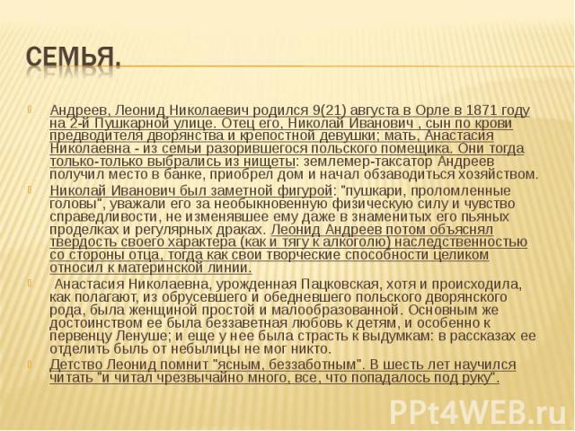 Андреев, Леонид Николаевич родился 9(21) августа в Орле в 1871 году на 2-й Пушкарной улице. Отец его, Николай Иванович , сын по крови предводителя дворянства и крепостной девушки; мать, Анастасия Николаевна - из семьи разорившегося польского помещик…
