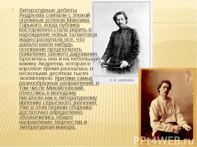 Литературные дебюты Андреева совпали с эпохой огромных успехов Максима Горького, когда публика восторженно стала верить в нарождение новых талантов и жадно раскупала все, что давало какое-нибудь основание предполагать появление свежего дарования. Бр…