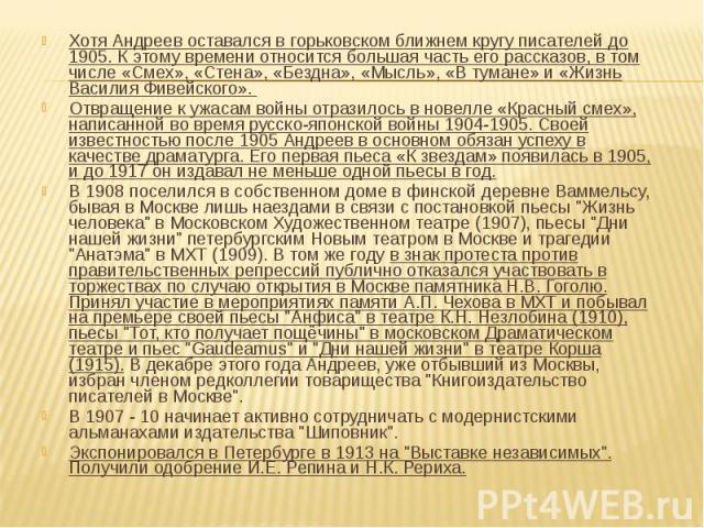 Хотя Андреев оставался в горьковском ближнем кругу писателей до 1905. К этому времени относится большая часть его рассказов, в том числе «Смех», «Стена», «Бездна», «Мысль», «В тумане» и «Жизнь Василия Фивейского». Отвращение к ужасам войны отразилос…