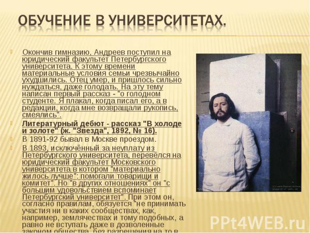 Обучение в университетах. Окончив гимназию, Андреев поступил на юридический факультет Петербургского университета. К этому времени материальные условия семьи чрезвычайно ухудшились. Отец умер, и пришлось сильно нуждаться, даже голодать. На эту тему …