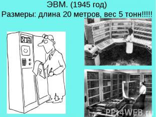 ЭВМ. (1945 год)Размеры: длина 20 метров, вес 5 тонн!!!!!