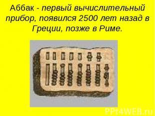 Аббак - первый вычислительный прибор, появился 2500 лет назад в Греции, позже в
