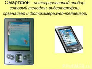 Смартфон –интегрированный прибор: сотовый телефон, видеотелефон, органайзер и фо