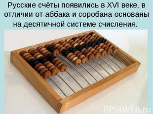 Русские счёты появились в XVI веке, в отличии от аббака и соробана основаны на д