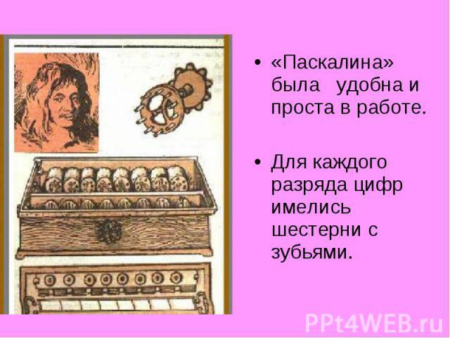 «Паскалина» была удобна и проста в работе.«Паскалина» была удобна и проста в работе.Для каждого разряда цифр имелись шестерни с зубьями.