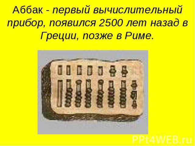 Аббак - первый вычислительный прибор, появился 2500 лет назад в Греции, позже в Риме.