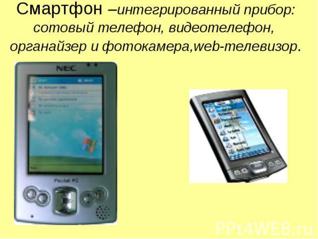 Смартфон –интегрированный прибор: сотовый телефон, видеотелефон, органайзер и фотокамера,web-телевизор.