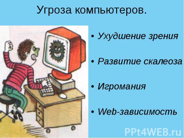Угроза компьютеров.Ухудшение зренияРазвитие скалеозаИгроманияWeb-зависимость