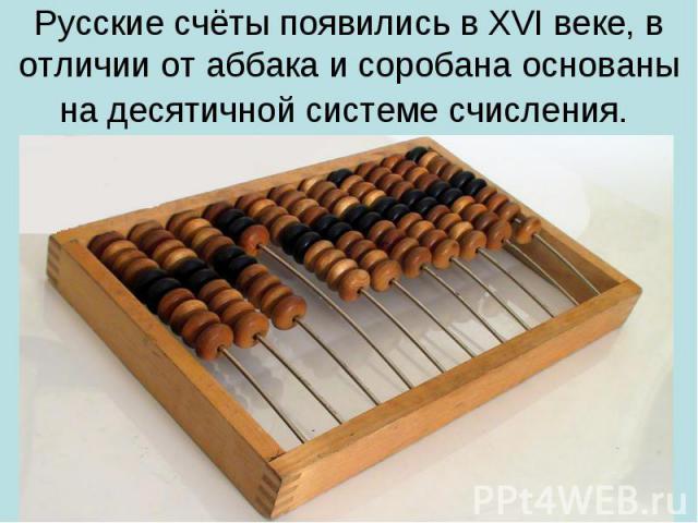 Русские счёты появились в XVI веке, в отличии от аббака и соробана основаны на десятичной системе счисления.
