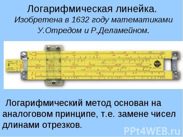 Логарифмическая линейка. Изобретена в 1632 году математиками У.Отредом и Р.Деламейном. Логарифмический метод основан на аналоговом принципе, т.е. замене чисел длинами отрезков.