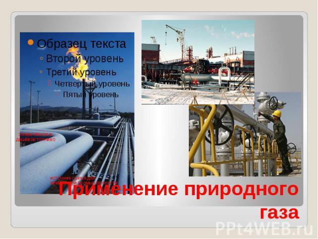 ЭФФЕКТИВНОЕ И ДЕШЁВОЕ ТОПЛИВО ИСТОЧНИК СЫРЬЯ ДЛЯ ХИМИЧЕСКОЙ ПРОМЫШЛЕННОСТИ Применение природного газа