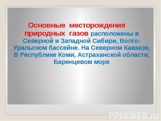 Основные месторождения природных газов расположены в Северной и Западной Сибири, Волго-Уральском бассейне. На Северном Кавказе, В Республике Коми, Астраханской области, Баренцевом море