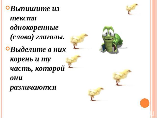 Выпишите из текста однокоренные (слова) глаголы. Выделите в них корень и ту часть, которой они различаются