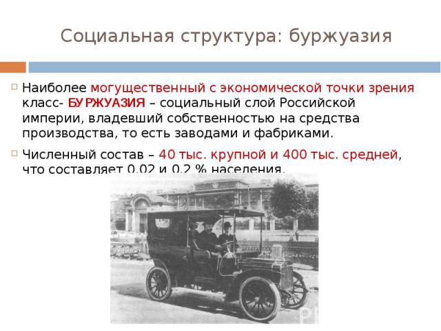 Наиболее могущественный с экономической точки зрения класс- БУРЖУАЗИЯ – социальный слой Российской империи, владевший собственностью на средства производства, то есть заводами и фабриками.Численный состав – 40 тыс. крупной и 400 тыс. средней, что со…