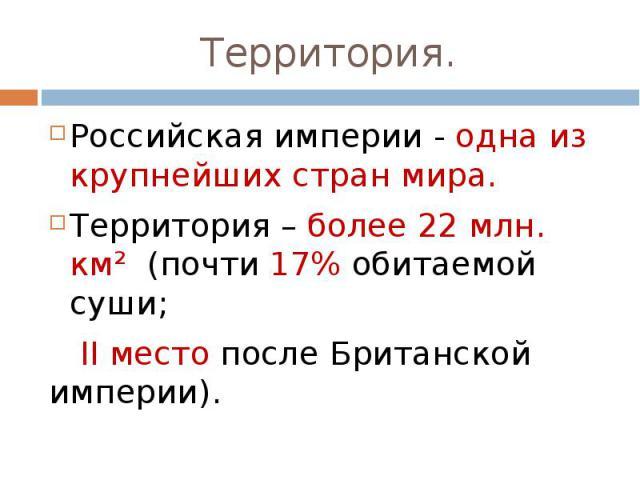 Российская империи - одна из крупнейших стран мира.Территория – более 22 млн. км² (почти 17% обитаемой суши; II место после Британской империи).