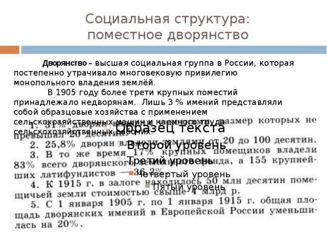 Социальная структура:поместное дворянство Дворянство – высшая социальная группа в России, которая постепенно утрачивало многовековую привилегию монопольного владения землёй. В 1905 году более трети крупных поместий принадлежало недворянам. Лишь 3 % …