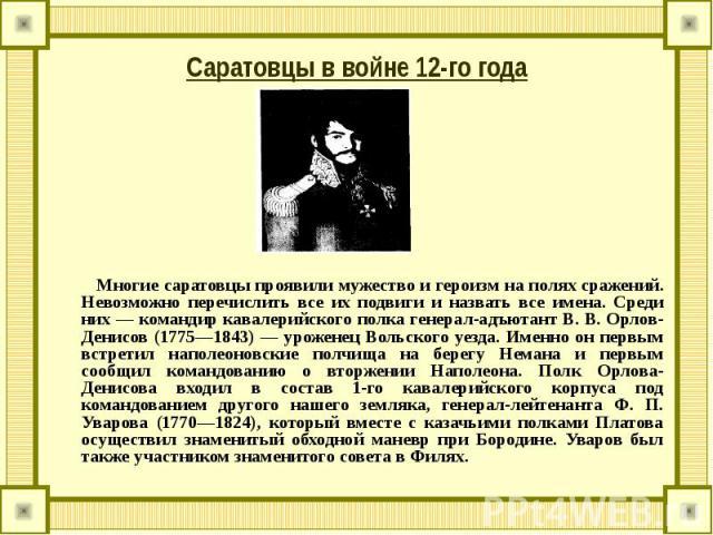 Саратовцы в войне 12-го года Многие саратовцы проявили мужество и героизм на полях сражений. Невозможно перечислить все их подвиги и назвать все имена. Среди них — командир кавалерийского полка генерал-адъютант В. В. Орлов-Денисов (1775—1843) — урож…