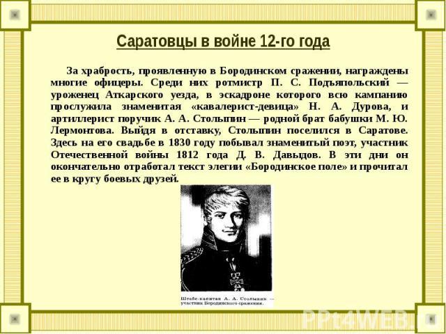 За храбрость, проявленную в Бородинском сражении, награждены многие офицеры. Среди них ротмистр П. С. Подъяпольский — уроженец Аткарского уезда, в эскадроне которого всю кампанию прослужила знаменитая «кавалерист-девица» Н. А. Дурова, и артиллерист …