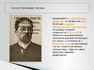 Антон Павлович Чехов выдающийся русский писатель, драматург, по профессии врач.