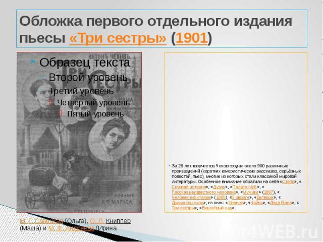 Обложка первого отдельного издания пьесы «Три сестры» (1901) За 26 лет творчества Чехов создал около 900 различных произведений (коротких юмористических рассказов, серьёзных повестей, пьес), многие из которых стали классикой мировой литературы. Особ…