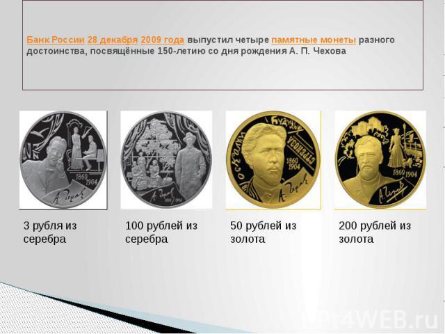 Банк России 28 декабря 2009 года выпустил четыре памятные монеты разного достоинства, посвящённые 150-летию со дня рождения А. П. Чехова