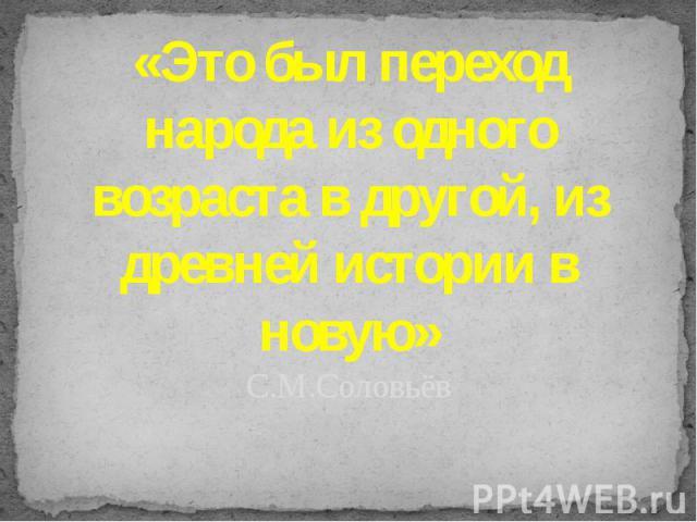 «Это был переход народа из одного возраста в другой, из древней истории в новую»С.М.Соловьёв