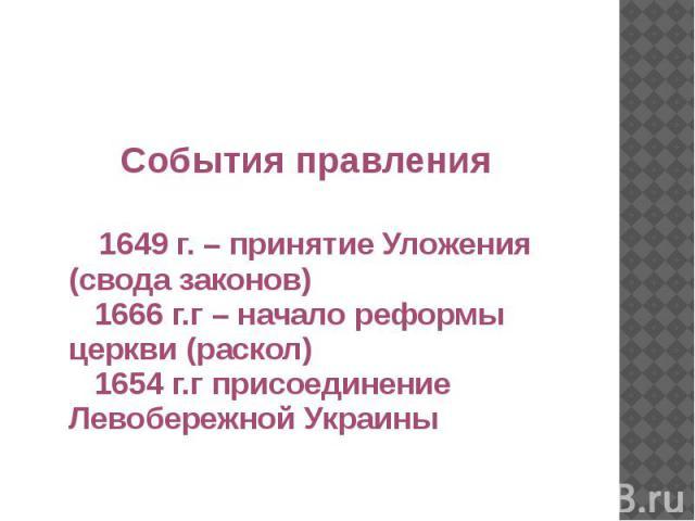 События правления 1649 г. – принятие Уложения (свода законов) 1666 г.г – начало реформы церкви (раскол) 1654 г.г присоединение Левобережной Украины