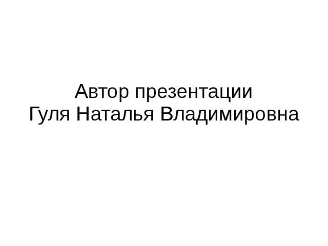 Автор презентации Гуля Наталья Владимировна