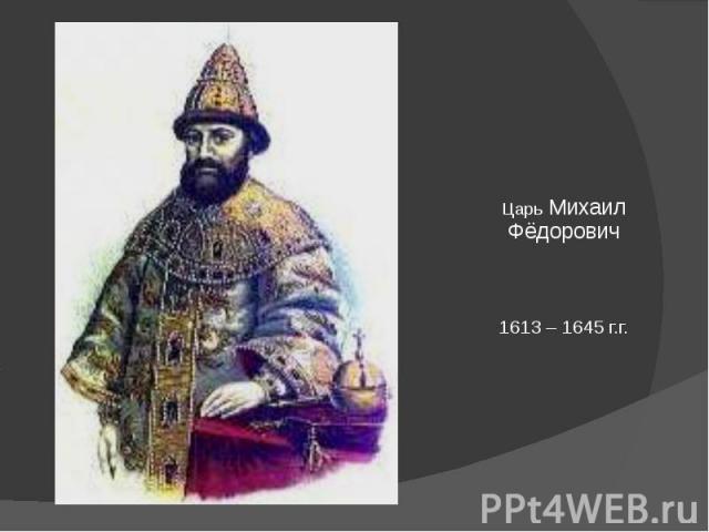 Царь Михаил Фёдорович1613 – 1645 г.г.