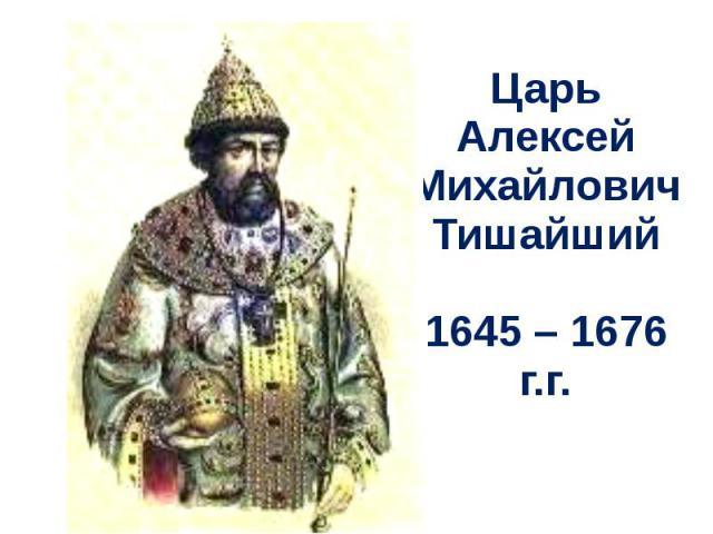 Царь Алексей МихайловичТишайший1645 – 1676 г.г.