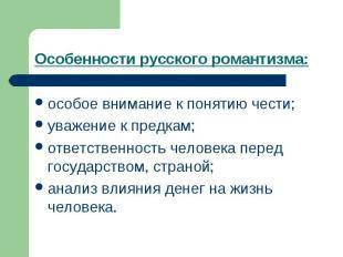 Особенности русского романтизма: особое внимание к понятию чести;уважение к пред