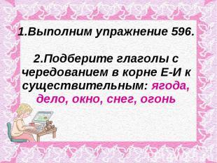 1.Выполним упражнение 596.2.Подберите глаголы с чередованием в корне Е-И к сущес