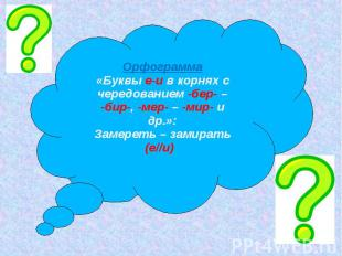 Орфограмма«Буквы е-и в корнях с чередованием -бер- – -бир-, -мер- – -мир- и др.»