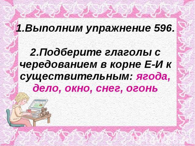 1.Выполним упражнение 596.2.Подберите глаголы с чередованием в корне Е-И к существительным: ягода, дело, окно, снег, огонь