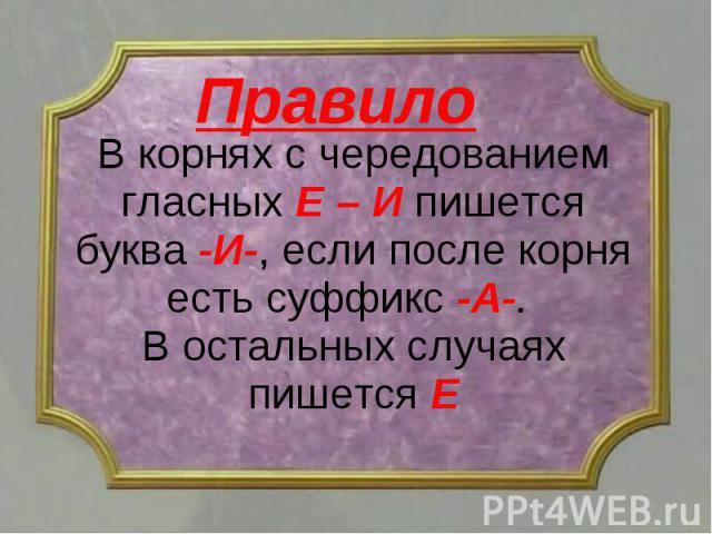 В корнях с чередованием гласных Е – И пишется буква -И-, если после корня есть суффикс -А-. В остальных случаях пишется Е