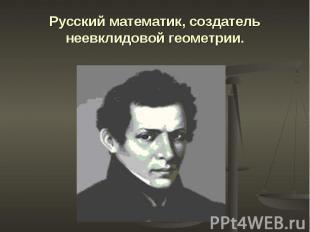 Русский математик, создатель неевклидовой геометрии.