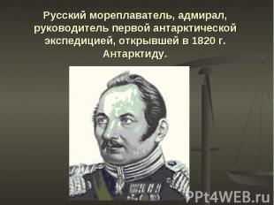 Русский мореплаватель, адмирал, руководитель первой антарктической экспедицией,