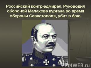 Российский контр-адмирал. Руководил обороной Малахова кургана во время обороны С