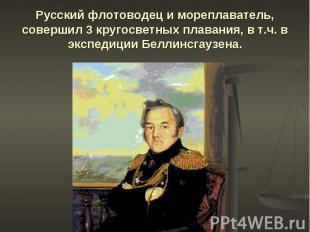 Русский флотоводец и мореплаватель, совершил 3 кругосветных плавания, в т.ч. в э
