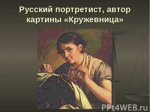 Русский портретист, автор картины «Кружевница»