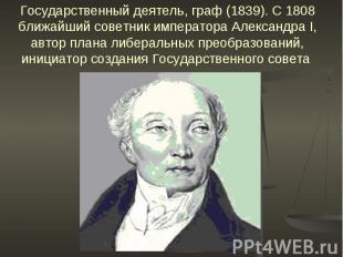 Государственный деятель, граф (1839). С 1808 ближайший советник императора Алекс