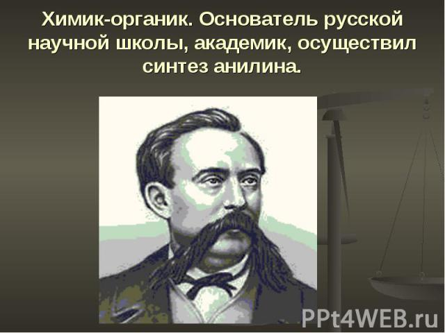 Химик-органик. Основатель русской научной школы, академик, осуществил синтез анилина.