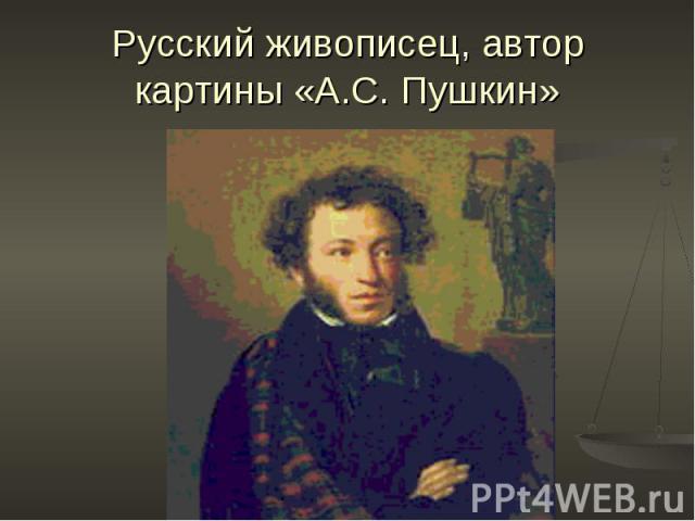 Русский живописец, автор картины «А.С. Пушкин»