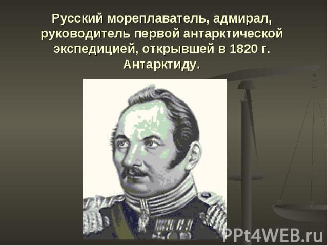 Русский мореплаватель, адмирал, руководитель первой антарктической экспедицией, открывшей в 1820 г. Антарктиду.