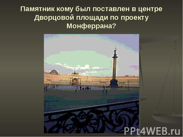 Памятник кому был поставлен в центре Дворцовой площади по проекту Монферрана?